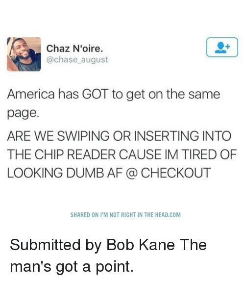 Chaz: Chaz N'oire.  chase august  America has GOT to get on the same  page.  ARE WE SWIPING OR INSERTING INTO  THE CHIP READER CAUSE IM TIRED OF  LOOKING DUMB AF CHECKOUT  SHARED ON l'M NOT RIGHT IN THE HEAD COM Submitted by Bob Kane  The man's got a point.