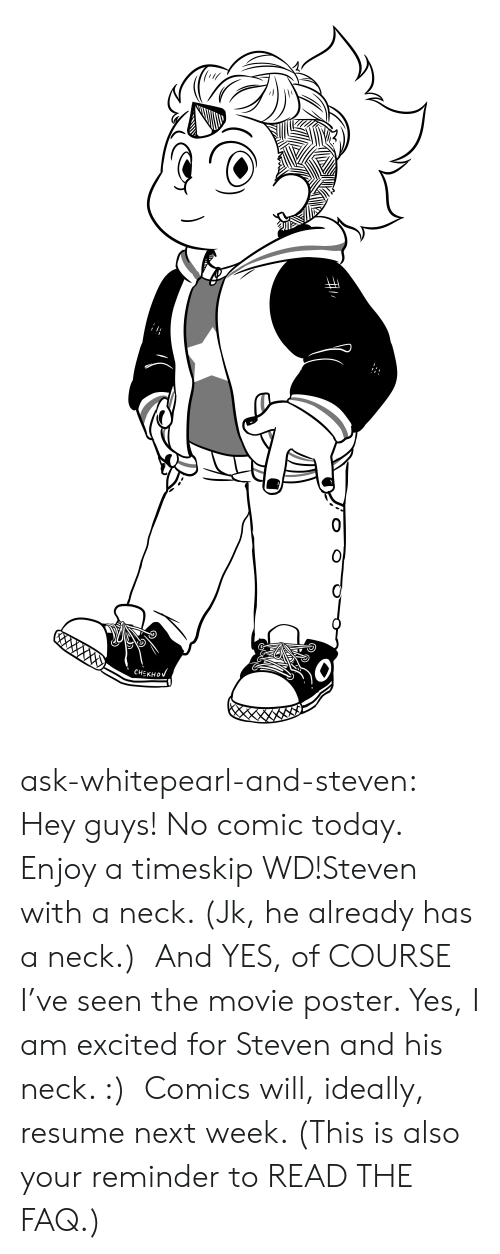 Tumblr, Blog, and Movie: CHEКНOV ask-whitepearl-and-steven: Hey guys! No comic today. Enjoy a timeskip WD!Steven with a neck. (Jk, he already has a neck.) And YES, of COURSE I've seen the movie poster. Yes, I am excited for Steven and his neck. :) Comics will, ideally, resume next week. (This is also your reminder to READ THE FAQ.)