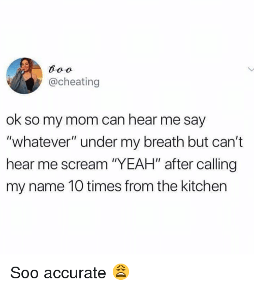 """Cheating, Memes, and Scream: @cheating  ok so my mom can hear me say  """"whatever"""" under my breath but can't  hear me scream """"YEAH"""" after calling  my name 10 times from the kitchen Soo accurate 😩"""