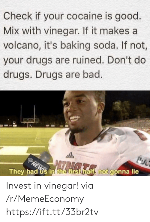 Cocaine: Check if your cocaine is good  Mix with vinegar. If it makes a  volcano, it's baking soda. If not,  your drugs are ruined. Don't do  drugs. Drugs are bad.  NEW in thee first half, not gonna lie  They had Invest in vinegar! via /r/MemeEconomy https://ift.tt/33br2tv