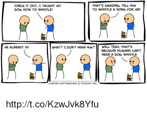 dog whistle: CHECK IT OUT, I TAUGHT  DOG HOW TO WHISTLE  THAT'S AMAZING, TELL HIM  TO WHISTLE A SONG FOR ME!  HE ALREADY IS!  WHAT? I DON'T HEAR HIM?WELL YEAH, THATS  BECAUSE HUMANS CAN'T  HEAR A DOG WHISTLE  Cyanide and Happiness © Explosm.net| http://t.co/KzwJvk8Yfu