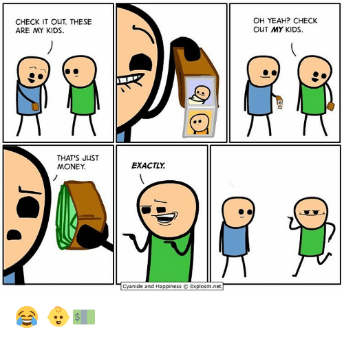 Cyanide And Happieness: CHECK IT OUT. THESE  ARE MY KIDS  THAT'S JUST  MONEY  EXACTLY  Cyanide and Happiness Explosm.net  OH YEAH? CHECK  OUT MY KIDS. 😂 👶💵