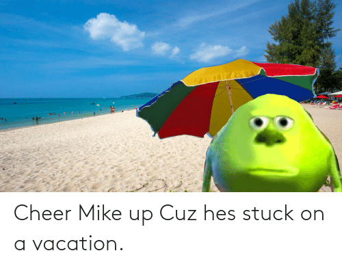 Vacation: Cheer Mike up Cuz hes stuck on a vacation.