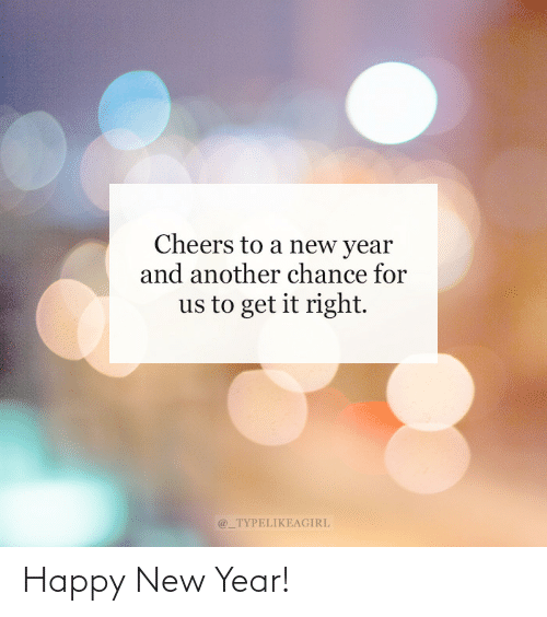 chance: Cheers to a new year  and another chance for  us to get it right.  @_TYPELIKEAGIRL Happy New Year!