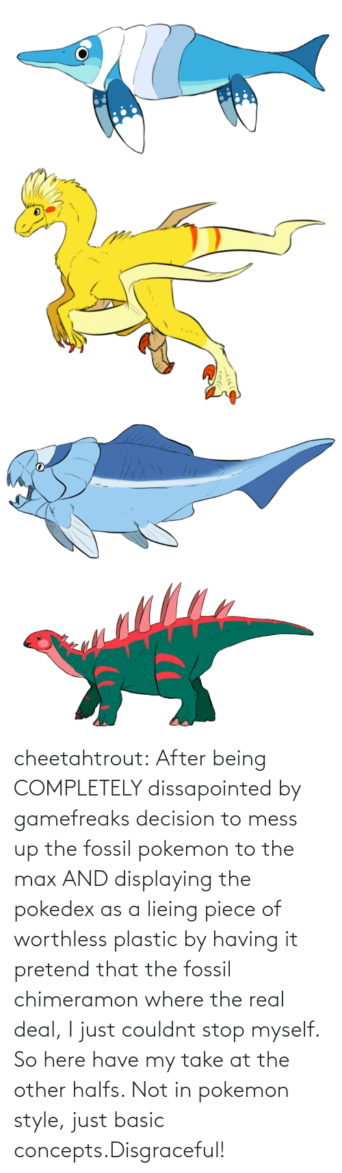 mess up: cheetahtrout:  After being COMPLETELY dissapointed by gamefreaks decision to mess up the fossil pokemon to the max AND displaying the pokedex as a lieing piece of worthless plastic by having it pretend that the fossil chimeramon where the real deal, I just couldnt stop myself. So here have my take at the other halfs. Not in pokemon style, just basic concepts.Disgraceful!