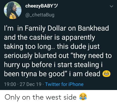 "Be Good: cheezyBABYY  @_chettaBug  I'm in Family Dollar on Bankhead  and the cashier is apparently  taking too long.. this dude just  seriously blurted out ""they need to  hurry up before i start stealing i  been tryna be good"" i am dead O  19:00 · 27 Dec 19 · Twitter for iPhone Only on the west side 😂"