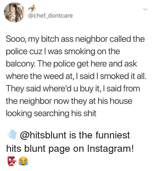 Ass, Bitch, and Instagram: @chef dontcare  Sooo, my bitch ass neighbor called the  police cuz l was smoking on the  balcony. The police get here and ask  where the weed at,   said I smoked it all  They said whered u buy it, I said from  the neighbor now they at his house  looking searching his shit 💨 @hitsblunt is the funniest hits blunt page on Instagram! 👺😂