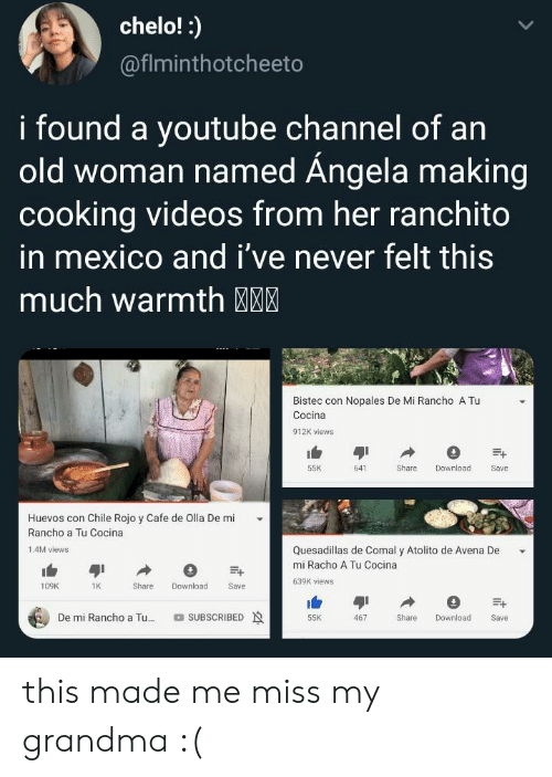 This Much: chelo!:  @fiminthotcheeto  i found a youtube Channel of an  old woman named Ángela making  cooking videos from her ranchito  in mexico and i've never felt this  much warmth MM  Bistec con Nopales De Mi Rancho A Tu  Cocina  912K views  55K  641  Share  Download  Save  Huevos con Chile Rojo y Cafe de Olla De mi  Rancho a Tu Cocina  Quesadillas de Comal y Atolito de Avena De  1.4M views  mi Racho A Tu Cocina  639K views  Download  109K  1K  Share  Save  De mi Rancho a Tu...  SUBSCRIBED  Share  55K  467  Download  Save this made me miss my grandma :(
