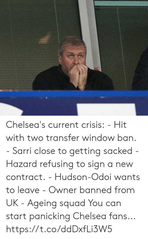 Chelsea, Soccer, and Squad: Chelsea's current crisis:  - Hit with two transfer window ban.  - Sarri close to getting sacked - Hazard refusing to sign a new contract. - Hudson-Odoi wants to leave - Owner banned from UK  - Ageing squad  You can start panicking Chelsea fans... https://t.co/ddDxfLi3W5