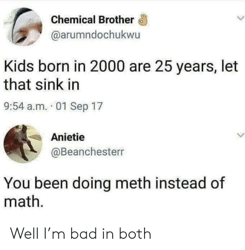 25 Years: Chemical Brother  @arumndochukwu  Kids born in 2000 are 25 years, let  that sink in  9:54 a.m. 01 Sep 17  Anietie  @Beanchesterr  You been doing meth instead of  math Well I'm bad in both