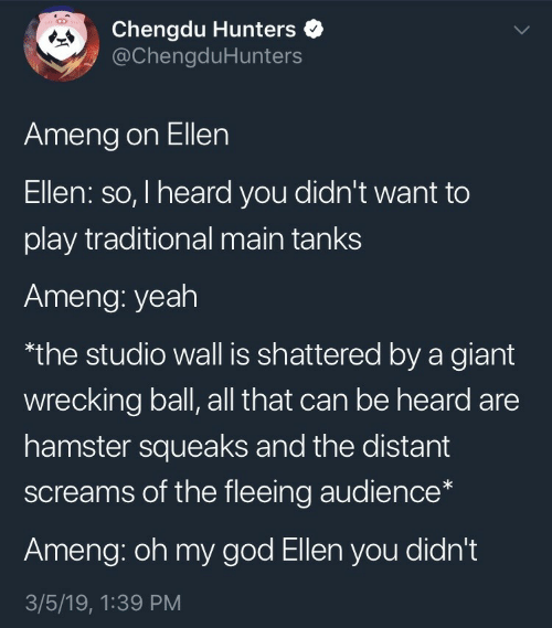 tanks: Chengdu Hunters  @ChengduHunters  Ameng on Ellen  Ellen: so, I heard you didn't want to  play traditional main tanks  Ameng: yeah  the studio wall is shattered by a giant  wrecking ball, all that can be heard are  hamster squeaks and the distant  screams of the fleeing audience*  Ameng: oh my god Ellen you didn't  3/5/19, 1:39 PM