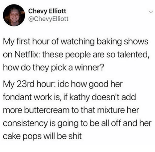 Netflix, Shit, and Work: Chevy Elliott  @ChevyElliott  My first hour of watching baking shows  on Netflix: these people are so talented,  how do they pick a winner?  My 23rd hour: idc how good her  fondant work is, if kathy doesn't add  more buttercream to that mixture her  consistency is going to be all off and her  cake pops will be shit