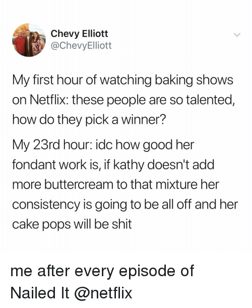 A Winner: Chevy Elliott  @ChevyElliott  My first hour of watching baking shows  on Netflix: these people are so talented,  how do they pick a winner?  My 23rd hour: idc how good her  fondant work is, if kathy doesn't add  more buttercream to that mixture her  consistency is going to be all off and her  cake pops will be shit me after every episode of Nailed It @netflix