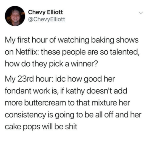 A Winner: Chevy Elliott  @ChevyElliott  My first hour of watching baking shows  on Netflix: these people are so talented,  how do they pick a winner?  My 23rd hour: idc how good her  fondant work is, if kathy doesn't add  more buttercream to that mixture her  consistency is going to be all off and her  cake pops will be shit