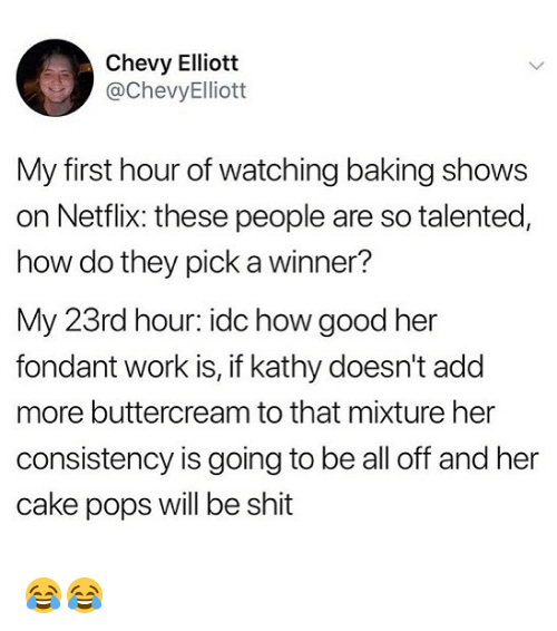 A Winner: Chevy Elliott  @ChevyElliott  My first hour of watching baking shows  on Netflix: these people are so talented,  how do they pick a winner?  My 23rd hour: idc how good her  fondant work is, if kathy doesn't add  more buttercream to that mixture her  consistency is going to be all off and her  cake pops will be shit 😂😂