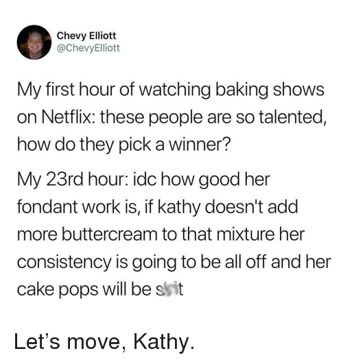 A Winner: Chevy Elliott  @ChevyElliott  My first hour of watching baking shows  on Netflix: these people are so talented,  how do they pick a winner?  My 23rd hour: idc how good her  fondant work is, if kathy doesn't add  more buttercream to that mixture her  consistency is going to be all off and her  cake pops will be ssit Let's move, Kathy.