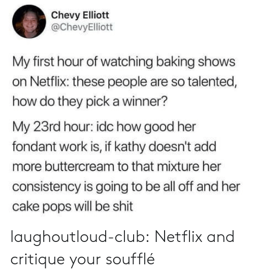 Club, Netflix, and Shit: Chevy Elliott  @ChevyElliott  My first hour of watching baking shows  on Netflix: these people are so talented,  how do they pick a winner?  My 23rd hour: idc how good her  fondant work is, if kathy doesn't add  more buttercream to that mixture her  consistency is going to be all off and her  cake pops will be shit laughoutloud-club:  Netflix and critique your soufflé