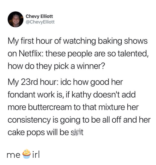 A Winner: Chevy Elliott  @ChevyElliott  My first hour of watching baking shows  on Netflix: these people are so talented,  how do they pick a winner?  My 23rd hour: idc how good her  fondant work is, if kathy doesn't add  more buttercream to that mixture her  consistency is going to be all off and her  will be ssit  cake  pops me🧁irl