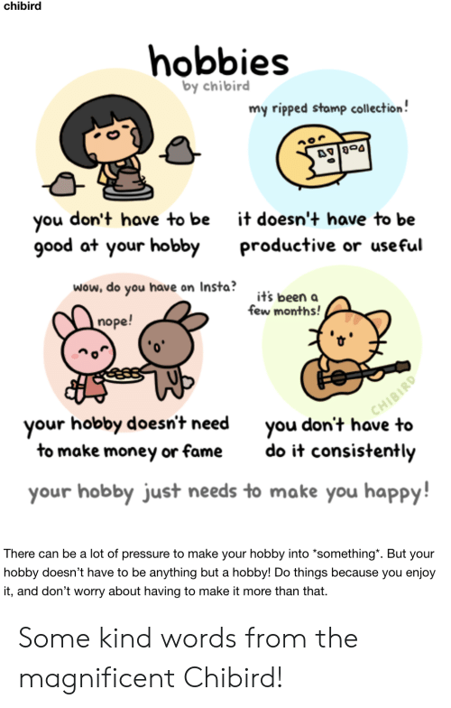 "Money, Pressure, and Wow: chibird  hobbies  by chibird  my ripped stamp collection!  don't have to be  you  good at your hobby  it doesn't have to be  productive or useful  wow, do you have on Insta?  it's been a  few months!  nope!  CHIBIRD  you don't have to  your hobby doesn't need  to make money or fame  do it consistently  your hobby just needs to make you happy!  There can be a lot of pressure to make your hobby into *something"". But your  hobby doesn't have to be anything but a hobby! Do things because you enjoy  it, and don't worry about having to make it more than that Some kind words from the magnificent Chibird!"