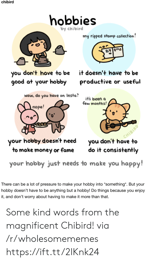 useful: chibird  hobbies  by chibird  my ripped stamp collection!  don't have to be  you  good at your hobby  it doesn't have to be  productive or useful  wow, do you have on Insta?  it's been a  few months!  nope!  CHIBIRD  you don't have to  your hobby doesn't need  to make money or fame  do it consistently  your hobby just needs to make you happy!  There can be a lot of pressure to make your hobby into *something*. But your  hobby doesn't have to be anything but a hobby! Do things because you enjoy  it, and don't worry about having to make it more than that. Some kind words from the magnificent Chibird! via /r/wholesomememes https://ift.tt/2IKnk24