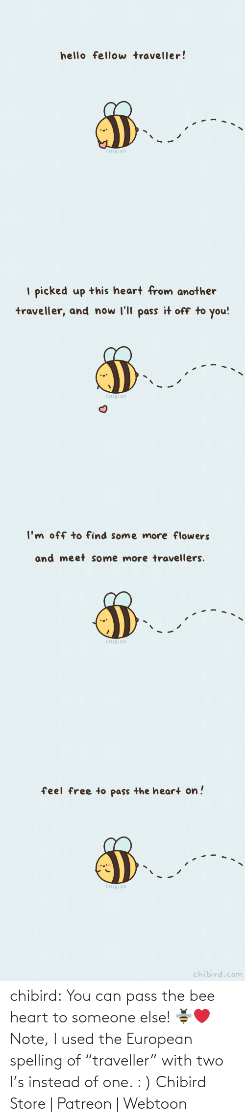 "Someone Else: chibird: You can pass the bee heart to someone else! 🐝❤️️  Note, I used the European spelling of ""traveller"" with two l's instead of one. : )   Chibird Store 