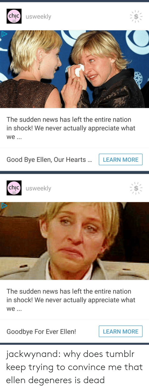 good bye: chic】 usweekly  Online  The sudden news has left the entire nation  in shock! We never actually appreciate what  We.  Good Bye Ellen, Our HeartsLEARN MORE   chic usweekly  Onine  The sudden news has left the entire nation  in shock! We never actually appreciate what  We  Goodbye For Ever Ellen!  LEARN MORE jackwynand:  why does tumblr keep trying to convince me that ellen degeneres is dead