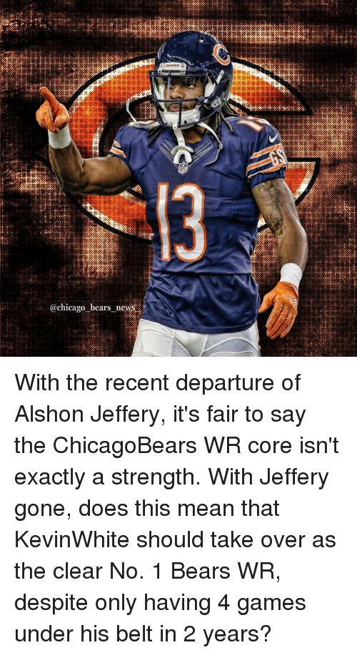 Chicago, Chicago Bears, and Memes: chicago bears nev With the recent departure of Alshon Jeffery, it's fair to say the ChicagoBears WR core isn't exactly a strength. With Jeffery gone, does this mean that KevinWhite should take over as the clear No. 1 Bears WR, despite only having 4 games under his belt in 2 years?