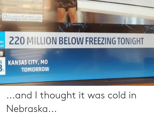 Chicago, Memes, and Nebraska: Chicago/EarthCam  220 MILLION BELOW FREEZING TONIGHT  er  el  KANSAS CITY, MO  TOMORROW ...and I thought it was cold in Nebraska...