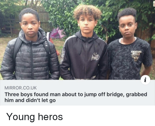 Chicago, Mirror, and Boys: CHICAGO  ULLS  MIRROR.CO.UK  Three boys found man about to jump off bridge, grabbed  him and didn't let go Young heros