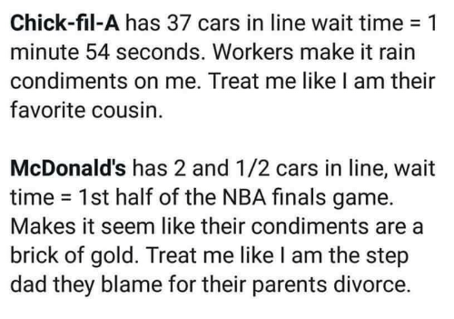 Cars, Chick-Fil-A, and Dad: Chick-fil-A has 37 cars in line wait time-1  minute 54 seconds. Workers make it rain  condiments on me. Treat me like I am their  favorite cousin.  McDonald's has 2 and 1/2 cars in line, wait  time 1st half of the NBA finals game.  Makes it seem like their condiments are a  brick of gold. Treat me like I am the step  dad they blame for their parents divorce.