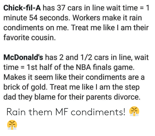 Cars, Chick-Fil-A, and Dad: Chick-fil-A has 37 cars in line wait time-1  minute 54 seconds. Workers make it rain  condiments on me. Treat me like I am their  favorite cousin.  McDonald's has 2 and 1/2 cars in line, wait  time 1st half of the NBA finals game.  Makes it seem like their condiments are a  brick of gold. Treat me like I am the step  dad they blame for their parents divorce. Rain them MF condiments! 😤😤