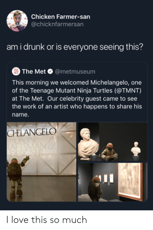 Ninja: Chicken Farmer-san  @chicknfarmersan  ami drunk or is everyone seeing this?  The Met @metmuseum  THE  MET  This morning we welcomed Michelangelo, one  of the Teenage Mutant Ninja Turtles (@TMNT)  at The Met. Our celebrity guest came to see  the work of an artist who happens to share his  name.  CHELANGELO  DIVI  RAFTSMAN&  DESIGNER I love this so much