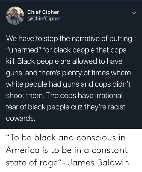"America, Guns, and White People: Chief Cipher  @ChiefCipher  We have to stop the narrative of putting  ""unarmed"" for black people that cops  kill. Black people are allowed to have  guns, and there's plenty of times where  white people had guns and cops didn't  shoot them. The cops have irrational  fear of black people cuz they're racist  COwards. ""To be black and conscious in America is to be in a constant state of rage""- James Baldwin"