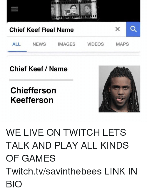 Twitch Tv: Chief Keef Real Name  ALL  NEWS  IMAGES  VIDEOS  MAPS  Chief Keef/ Name  Chiefferson  Keefferson WE LIVE ON TWITCH LETS TALK AND PLAY ALL KINDS OF GAMES  Twitch.tv/savinthebees LINK IN BIO