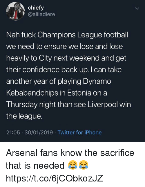 Arsenal, Confidence, and Football: chiefy  @aliladiere  Nah fuck Champions League football  we need to ensure we lose and lose  heavily to City next weekend and get  their confidence back up. I can take  another year of playing Dynamo  Kebabandchips in Estonia on a  Thursday night than see Liverpool win  the league.  21:05 30/01/2019 Twitter for iPhone Arsenal fans know the sacrifice that is needed 😂😂 https://t.co/6jCObkozJZ