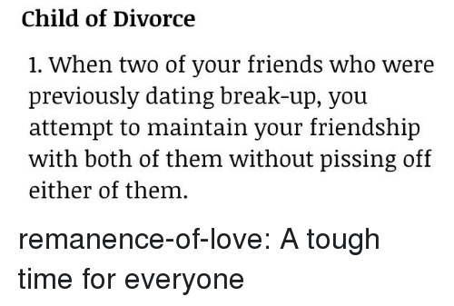 Dating, Friends, and Love: Child of Divorce  1. When two of your friends who were  previously dating break-up, vou  attempt to maintain your friendship  with both of them without pissing off  either of them. remanence-of-love:  A tough time for everyone