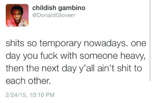 Childish: childish gambino  @DonaldGloverr  shits so temporary nowadays. one  day you fuck with someone heavy,  then the next day y'all ain't shit to  each other.  2/24/15, 10:10 PM