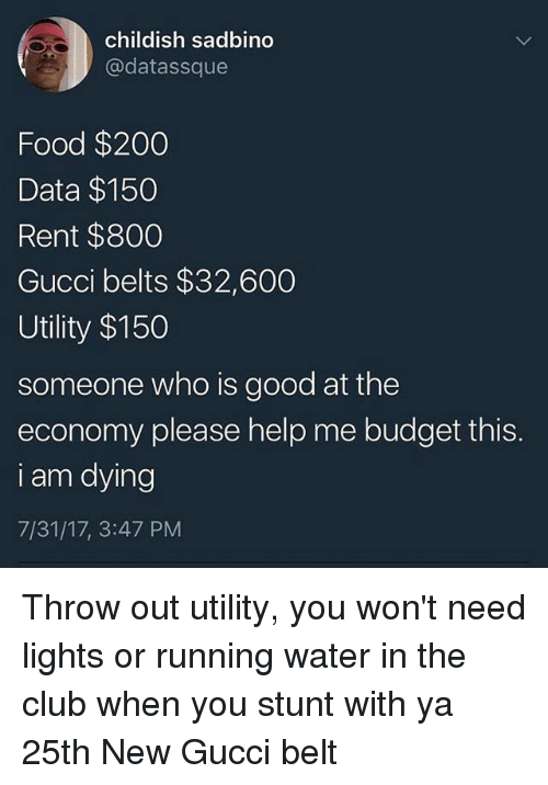 stunting: childish sadbino  @datassque  Food $200  Data $150  Rent $800  Gucci belts $32,600  Utility $150  someone who is good at the  economy please help me budget this.  i am dying  7/31/17, 3:47 PM Throw out utility, you won't need lights or running water in the club when you stunt with ya 25th New Gucci belt