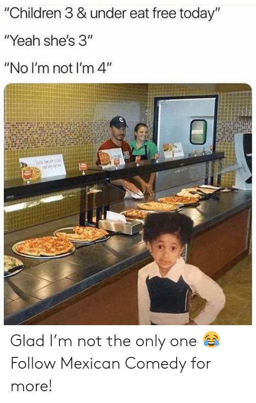 """Children, Memes, and Yeah: """"Children 3 & under eat free today""""  """"Yeah she's 3""""  """"No I'm not I'm 4"""" Glad I'm not the only one 😂  Follow Mexican Comedy for more!"""