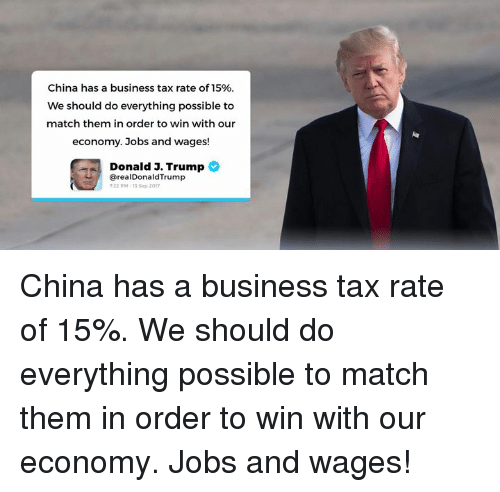 Trumping: China has a business tax rate of 15%  We should do everything possible to  match them in order to win with our  economy. Jobs and wages!  Donald 3. Trump  @realDonaldTrump  22 PM-13 Sep 2017 China has a business tax rate of 15%. We should do everything possible to match them in order to win with our economy. Jobs and wages!
