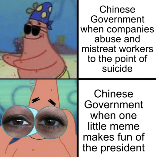companies: Chinese  Government  when companies  abuse and  mistreat workers  to the point of  suicide  Chinese  Government  when one  little meme  makes fun of  the president