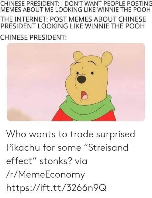 "pooh: CHINESE PRESIDENT: I DON'T WANT PEOPLE POSTING  MEMES ABOUT ME LOOKING LIKE WINNIE THE POOH  THE INTERNET: POST MEMES ABOUT CHINESE  PRESIDENT LOOKING LIKE WINNIE THE POOH  CHINESE PRESIDENT: Who wants to trade surprised Pikachu for some ""Streisand effect"" stonks? via /r/MemeEconomy https://ift.tt/3266n9Q"