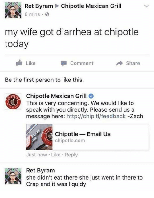 Chipotle, Dank, and Diarrhea: Chipotle Mexican Grill  Ret Byram  mins  my wife got diarrhea at chipotle  today  Like  Comment  Share  Be the first person to like this.  Chipotle Mexican Grill  This is very concerning. We would like to  speak with you directly. Please send us a  message here: http://chip.tl/feedback -Zach  PO  Chipotle Email Us  chipotle.com  Just now Like Reply  she didneat there she just vent in there to  Ret Byram  Crap and it was liquidy
