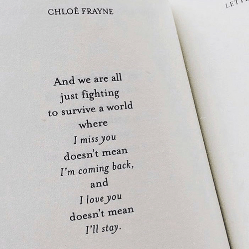 We Are All: CHLOE FRAYNE  LE  And we are all  just fighting  to survive a world  where  I miss you  doesn't mean  I'm coming back,  and  I love you  doesn't mean  I'll stay