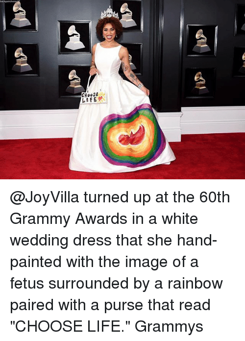 "Grammy Awards, Grammys, and Life: CHOOSE  LIFE @JoyVilla turned up at the 60th Grammy Awards in a white wedding dress that she hand-painted with the image of a fetus surrounded by a rainbow paired with a purse that read ""CHOOSE LIFE."" Grammys"
