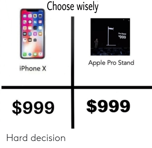Choose Wisely Pro Stand $999 Apple Pro Stand iPhone X $999 $999 Hard