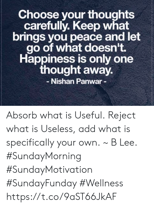 What Is, Happiness, and Only One: Choose your thoughts  carefully. Keep what  brings you peace and let  go of what doesn't.  Happiness is only one  thought away.  Nishan Panwar- Absorb what is Useful. Reject what is Useless, add what is specifically your own. ~ B Lee.  #SundayMorning #SundayMotivation  #SundayFunday #Wellness https://t.co/9aST66JkAF