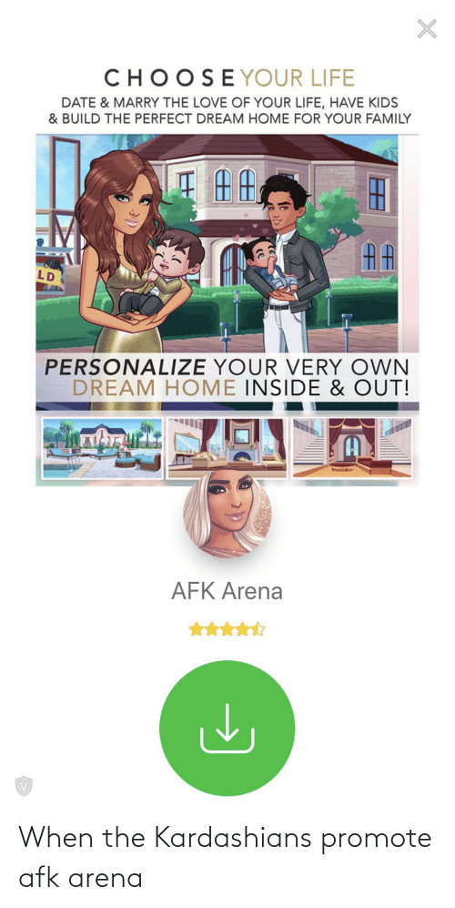 Personalize: CHOOSEYOUR LIFE  DATE & MARRY THE LOVE OF YOUR LIFE, HAVE KIDS  & BUILD THE PERFECT DREAM HOME FOR YOUR FAMILY  AA  LD  PERSONALIZE YOUR VERY OWN  DREAM HOME INSIDE & OUT!  (A  AFK Arena When the Kardashians promote afk arena