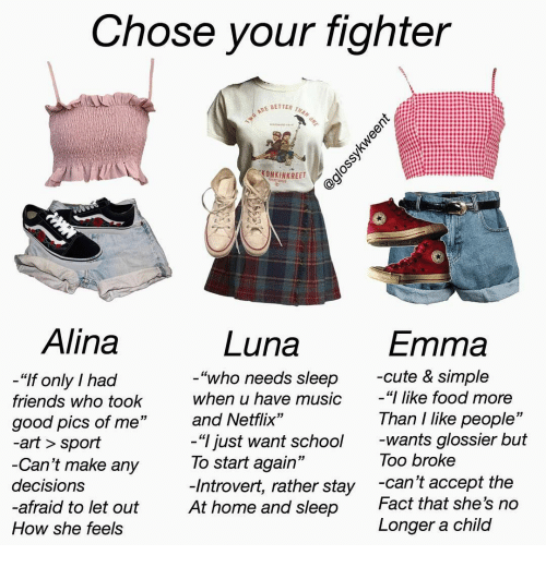 """Cute, Food, and Friends: Chose your fighter  TWO ARE BETTER THAN ONE  KONKINKREET  FTRETBIS  Alina  Luna  Emma  -cute & simple  """"I like food more  """"who needs sleep  """"If only I had  when u have music  friends who took  Than I like people""""  -wants glossier but  Too broke  and Netflix""""  good pics of me""""  -art > sport  -Can't make any  -""""I just want school  To start again""""  -Introvert, rather stay  At home and sleep  -can't accept the  Fact that she's no  decisions  -afraid to let out  Longer a child  How she feels  @glossykweent"""