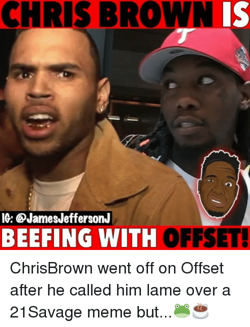 Meme, Memes, and 🤖: CHRIS BROWNIS  IG: @JamesJeffersonJ  BEEFING WITH  OFFSET! ChrisBrown went off on Offset after he called him lame over a 21Savage meme but...🐸☕️